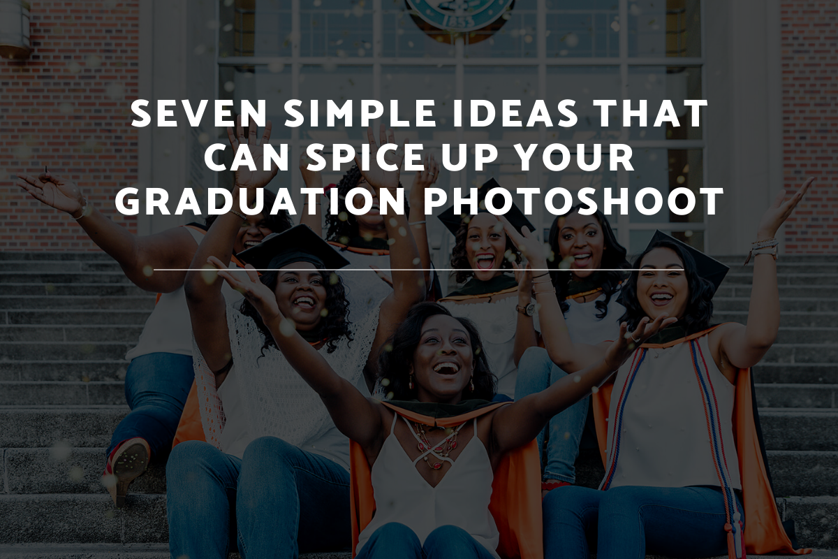 Seven Simple Ideas That Can Spice Up Your Graduation Photoshoot
